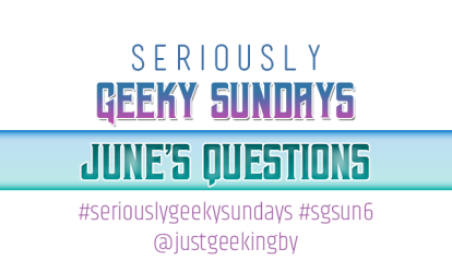 seriously-geeky-sundays-june-questions